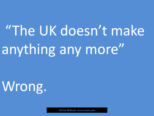 'The UK doesn't make anything any more.'  Wrong.